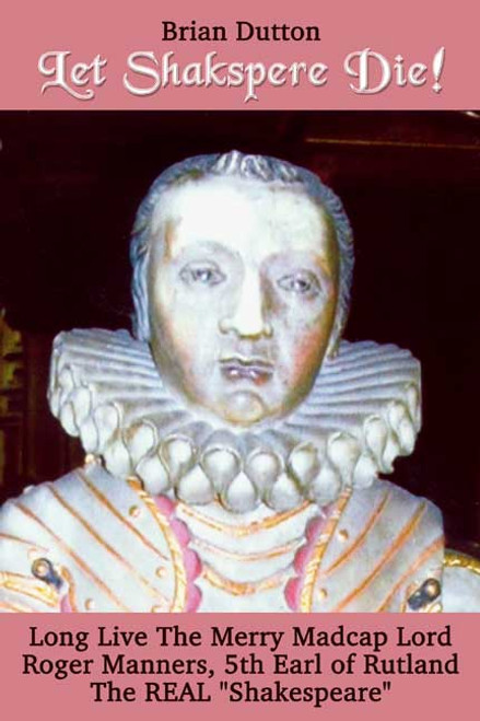 "Let Shakspere Die!Long Live the Merry Madcap LordRoger Manner, 5th Earl of RutlandThe REAL ""Shakespeare"""