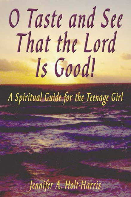 O Taste and See That the Lord Is Good!  A Spiritual Guide for the Teenage Girl