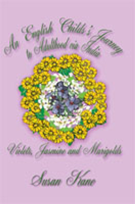An English Child's Journey to Adulthood via India: Violets, Jasmine, and Marigolds by Susan M. Kane