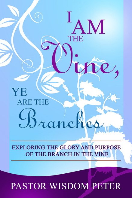 I Am the Vine, Ye Are the Branches: Exploring the Glory and Purpose of the Branch in the Vine