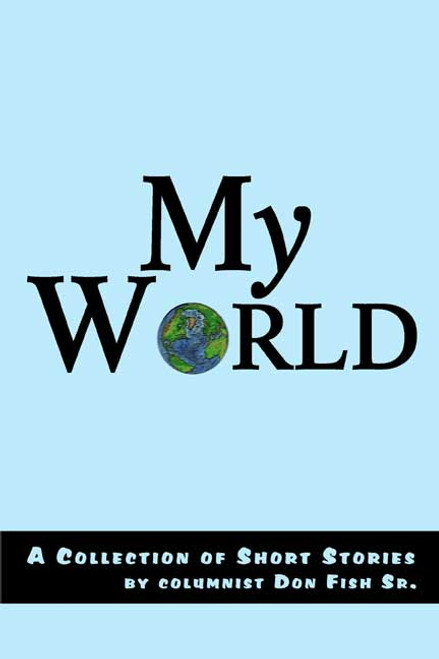 My World: A Collection of Short Stories by Columnist Don Fish Sr.