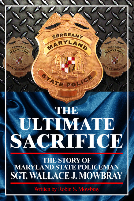 The Ultimate Sacrifice - The Story of Maryland State Policeman Sgt. Wallace J. Mowbray