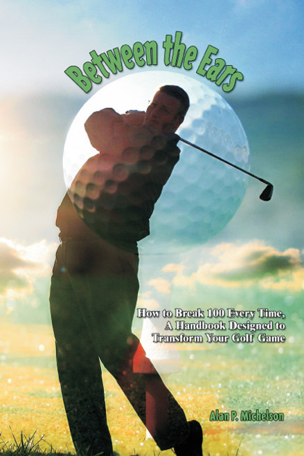 Between the Ears: How to Break 100 Every Time. A Handbook Designed to Transform Your Golf Game