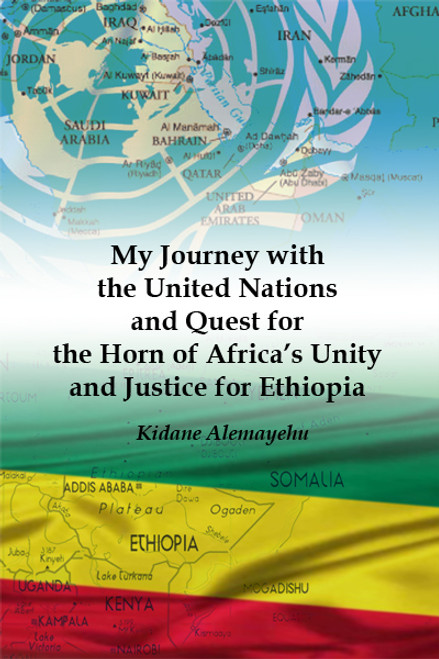 My Journey with the United Nations and Quest for the Horn of Africa's Unity and Justice for Ethiopia