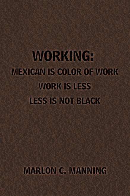 Working: Mexican Is Color of Work Work is Less Less Is Not Black