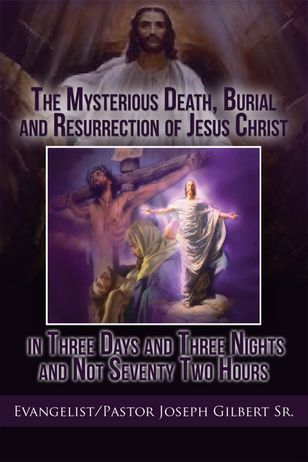 The Mysterious Death, Burial and Resurrection of Jesus Christ in Three Days and Three Nights and not Seventy Two Hours
