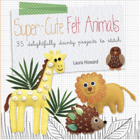 Super-Cute Felt Animals: 35 delightfully dainty projects to stitch   Laura Howard