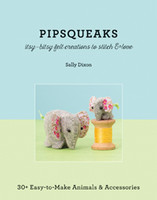 Pipsqueaks - Itsy-Bitsy Felt Creations to Stitch & Love | 30+ Easy-to-Make Animals & Accessories | Sally Dixon | Book