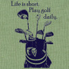 Life is short.  Play golf daily.