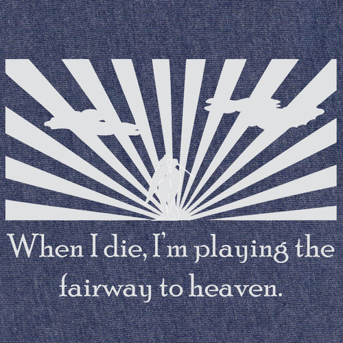When I die I'm playing the fairway to heaven.