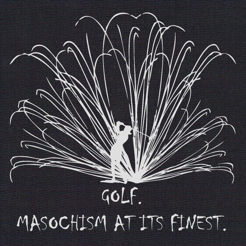 Golf:  Masochism at its finest. (Ladies)