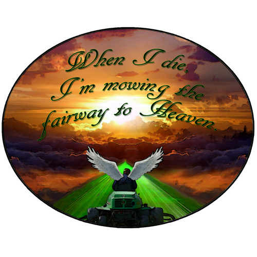 When I die, I'm mowing the fairway to Heaven.