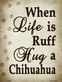 When Life Is Ruff Hug A Chihuahua Wholesale Metal Novelty Parking Sign P-1550