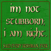 I'm Not Stubborn I Am Right Said Every Irishman Wholesale Novelty Metal Square Sign