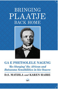 BRINGING PLAATJE BACK HOME—: GA E PHETSOLELE NAGENG': Re-Storying'  the African and Batswana Sensibilities in his Oeuvre D. S. Matjila and Karen Haire