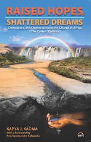 RAISED HOPES, SHATTERED DREAMS: Democracy, the Oppressed, and the Church in Africa (The Case of Zambia), by Kapya J. Kaoma