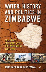 WATER, HISTORY AND POLITICS IN ZIMBABWE: Bulawayo's Struggles With the Environment, 1894-2008, by Muchaparara Musemwa