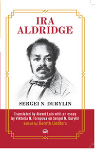 IRA ALDRIDGE, by Sergei N. Durylin, Translated by Alexei Lalo with an Essay by Viktoria N. Toropova on Sergei N. Durylin, Edited by Bernth Lindfors