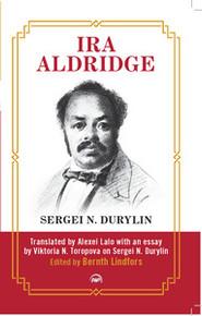 IRA ALDRIDGE, by Sergei N. Durylin, Translated by Alexei Lalo with an Essay by Viktoria N. Toropova on Sergei N. Durylin, Edited by Bernth Lindfors