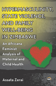 HYPERMASCULINITY, STATE VIOLENCE, AND FAMILY WELL-BEING IN ZIMBABWE: An Africana Feminist Analysis of Maternal and Child Health, by Assata Zerai