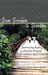 FROM FREEDOM TO FREEDOM: Journeying Back to Heal the Wounds of the Atlantic Slave Trade, Johnston Akuma-Kalu Njoku