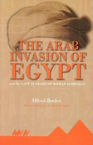 THE ARAB INVASION OF EGYPT: And the Last Thirty Years of Roman Dominion, by Alfred Butler