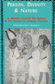PERSON, DIVINITY AND NATURE: A Modern View of the Person and the Cosmos in African Thought, by Chukwunyere Kamalu