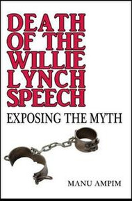 DEATH OF THE WILLIE LYNCH SPEECK: Exposing the Myth, by Manu Ampim