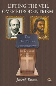 LIFTING THE VEIL OVER EUROCENTRISM: The Du Boisian Hermeneutic of Double Consciousness, by Joseph Evans