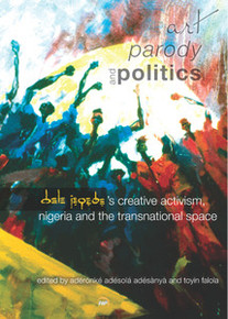 ART, PARODY, AND POLITICS: DELE JEGEDE''S CREATIVE ACTIVISM, NIGERIA, AND THE TRANSNATIONAL SPACE, Edited by Adérónké Adésolá Adésànyà and Toyin Falola