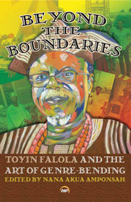 BEYOND THE BOUNDARIES: Toyin Falola and the Art of Genre-Bending, Edited by Nana Akua Amponsah