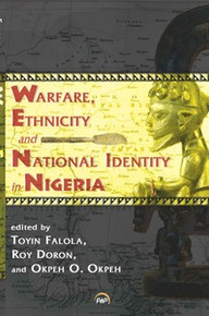 WARFARE, ETHNICITY AND NATIONAL IDENTITY IN NIGERIA, Edited by Toyin Falola, Roy Doron and Okpeh O. Okpeh