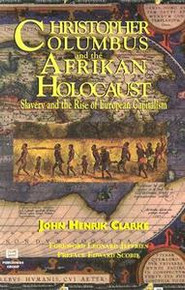 CHRISTOPHER COLUMBUS AND THE AFRIKAN HOLOCAUST: Slavery and the Rise of European Capitalism, John Henrick Clarke