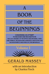 A BOOK OF THE BEGINNINGS, VOL. 1 & 2, Concerning an Attempt to Recover and Reconstitute the Lost Origins of the Myths & Mysteries, Types & Symbols, Religion & Language, with Egypt for the Mouthpiece & Africa as the Birthplace, by Gerald Massey