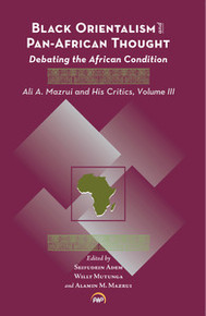 BLACK ORIENTALISM AND PAN-AFRICAN THOUGHT: Debating the African Condition: Ali A. Mazrui and His Critics Volume III, Edited by Seifudein Adem, Willy Mutunga and Alamin M. Mazrui