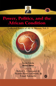 POWER, POLITICS, AND THE AFRICAN CONDITION: Collected Essays of Ali A. Mazrui, Volume III, Edited by Robert L. Ostergard, Jr., Ricardo Rene Laremont and Fouad Kalouche, HARDCOVER