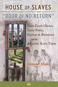 HOUSE OF SLAVES & DOOR OF NO RETURN: Gold Coast/Ghana Slave Forts, Castles & Dungeons and the Atlantic Slave Trade, by Edmund Abaka
