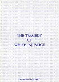 THE TRAGEDY OF WHITE INJUSTICE, by Marcus Garvey