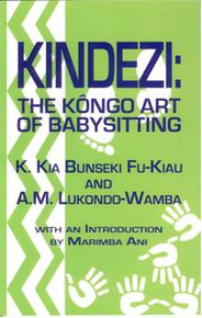 KINDEZI: The Kongo Art of Babysitting, by K.Kia Bunseki Fu-Kiau and A.M. Lukondo-Wamba, with an Introduction by Marimba Ani