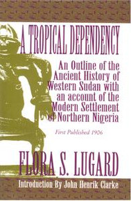 A TROPICAL DEPENDENCY: An Outline of the Ancient History of Western Sudan with an Account of the Modern Settlement of Northern Nigeria, by Flora S. Lugard, Introduction by John Henrik Clark