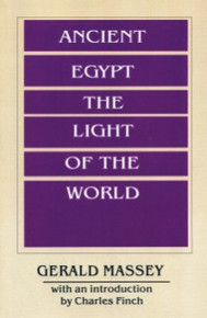 ANCIENT EGYPT: THE LIGHT OF THE WORLD, Volume I and II, by Gerald Massey, With an Introduction by Dr. Charles S. Finch