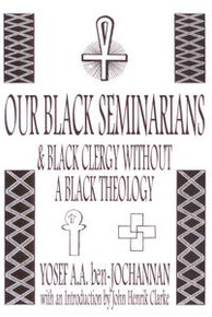OUR BLACK SEMINARIANS & BLACK CLERGY WITHOUGHT BLACK THEOLOGY, by Yosef A.A. ben-Jochannan, with an Introduction by John Henrik Clarke