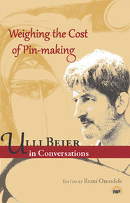 WEIGHING THE COST OF PIN-MAKING: Ulli Beier in Conversations, Edited with an Introduction by Remi Omodele
