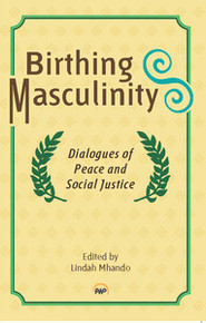 BIRTHING MASCULINITY: Dialogues of Peace and Social Justice, Edited by Lindah Mhando