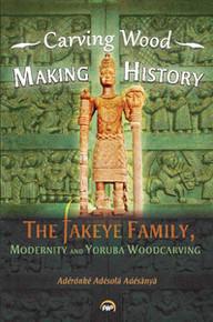 CARVING WOOD, MAKING HISTORY: The Fakeye Family, Modernity and Yorùbá Woodcarving, Adérónké Adésolá Adésànyà