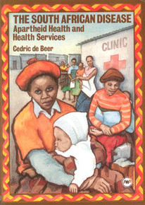 THE SOUTH AFRICAN DISEASE: Apartheid Health and Health Services, by Cedric de Beer