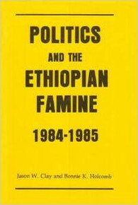 POLITICS AND THE ETHIOPIAN FAMINE 1984-1985, by Jason W. Clay & Bonnie K. Holcomb