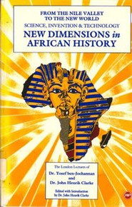 NEW DIMENSIONS IN AFRICAN HISTORY: From the Nile Valley to the New World: Science, Invention & Technology, The London Lectures of Dr. Yosef ben-Jochannan and Dr. John Henrik Clarke, Edited with Introduction by Dr. John Henrik Clarke