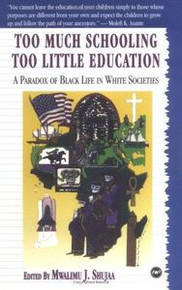 TOO MUCH SCHOOLING, TOO LITTLE EDUCATION: A Paradox of Black Life in White Societies, Edited by Mwalimu J. Shujaa