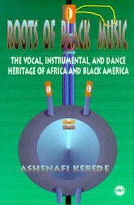 ROOTS OF BLACK MUSIC: The Vocal, Instrumental, and Dance Heritage of Africa and Black America, by Ashenafi Kebede